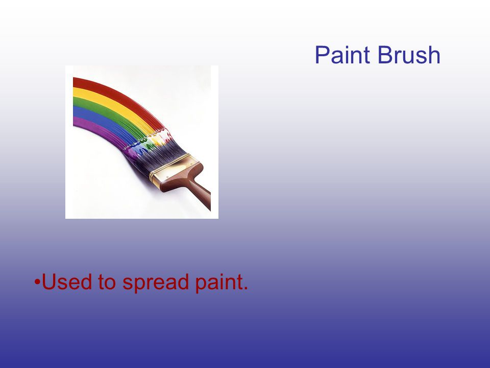 Paint Brush Used to spread paint.