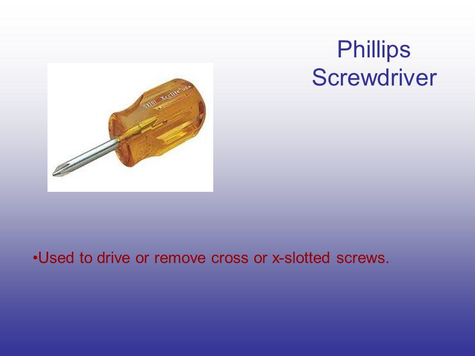 Phillips Screwdriver Used to drive or remove cross or x-slotted screws.
