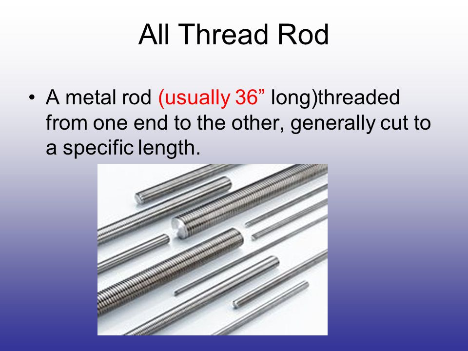 All Thread Rod A metal rod (usually 36 long)threaded from one end to the other, generally cut to a specific length.