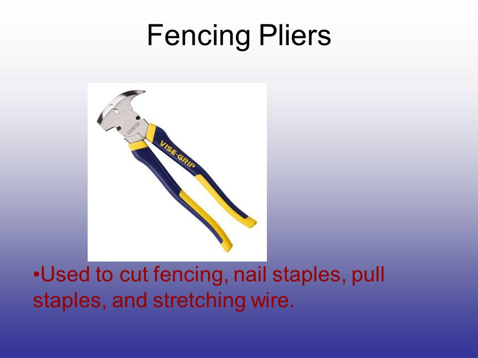 Used to cut fencing, nail staples, pull staples, and stretching wire. Fencing Pliers
