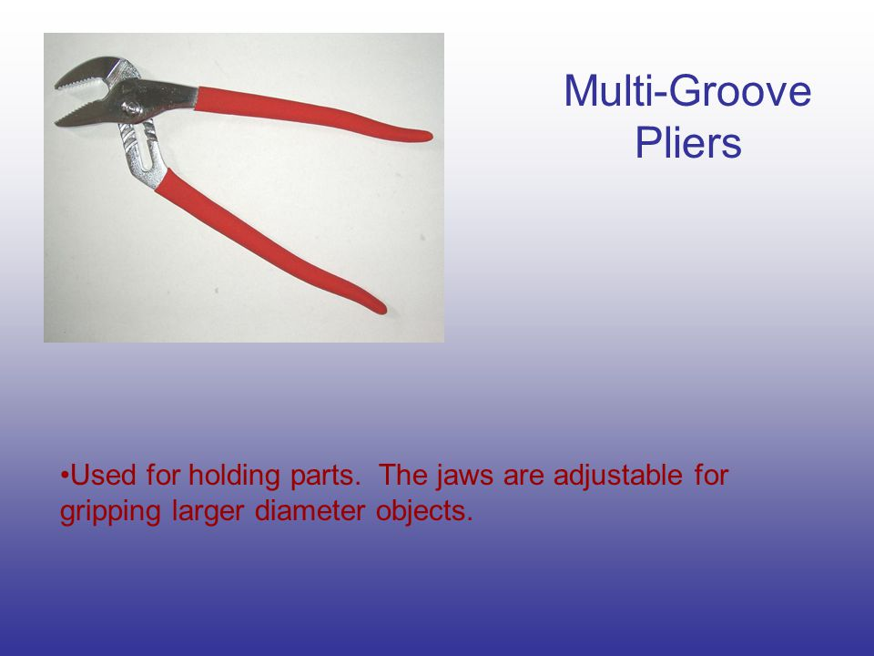 Multi-Groove Pliers Used for holding parts.