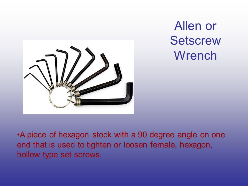 Allen or Setscrew Wrench A piece of hexagon stock with a 90 degree angle on one end that is used to tighten or loosen female, hexagon, hollow type set screws.