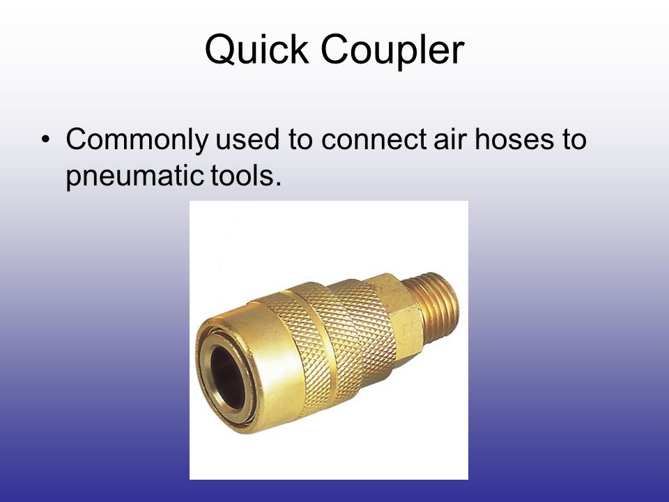 Quick Coupler Commonly used to connect air hoses to pneumatic tools.