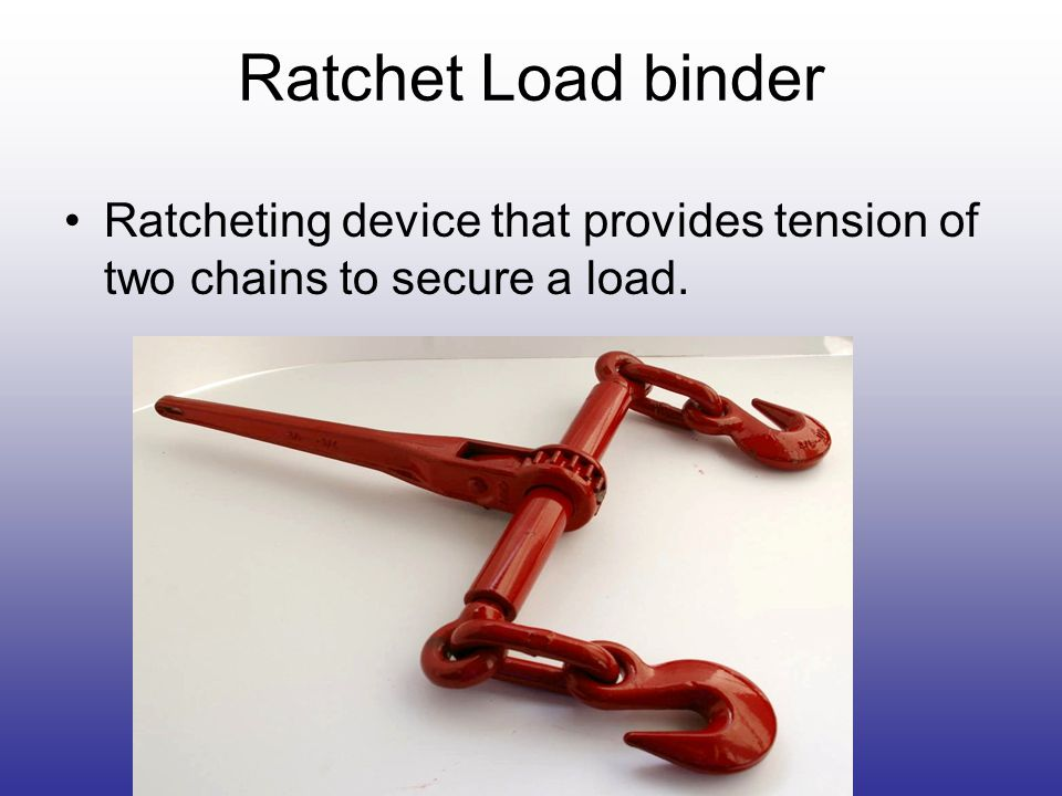 Ratchet Load binder Ratcheting device that provides tension of two chains to secure a load.