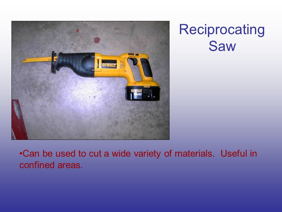 Reciprocating Saw Can be used to cut a wide variety of materials. Useful in confined areas.