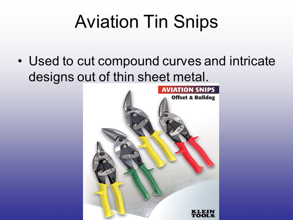 Aviation Tin Snips Used to cut compound curves and intricate designs out of thin sheet metal.
