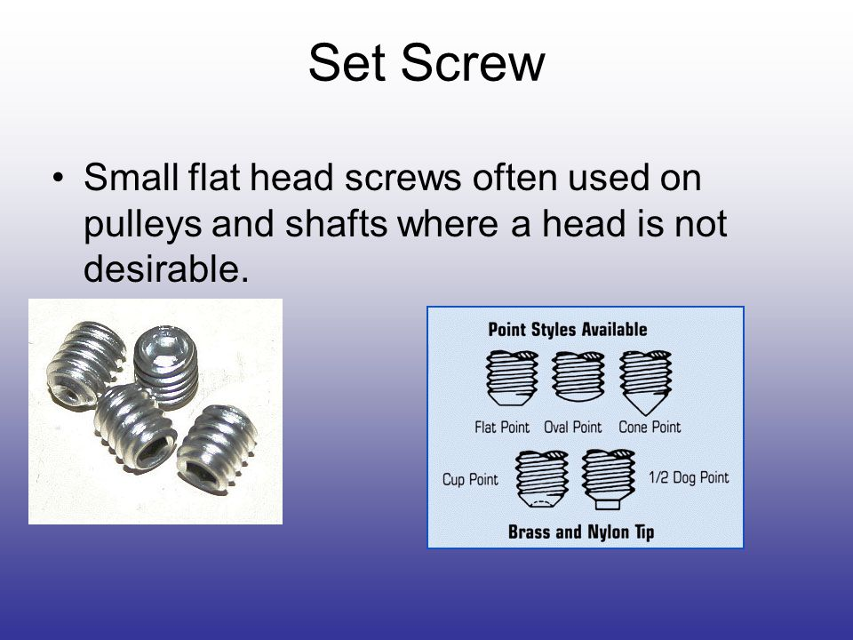 Set Screw Small flat head screws often used on pulleys and shafts where a head is not desirable.