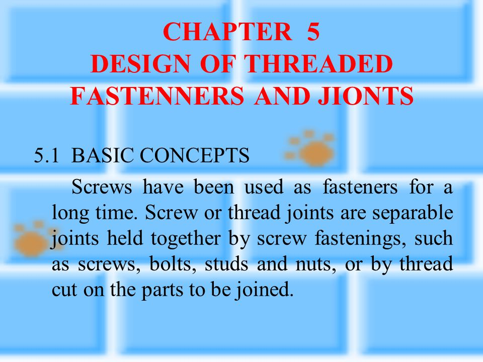 CHAPTER 5 DESIGN OF THREADED FASTENNERS AND JIONTS 5.1 BASIC CONCEPTS Screws have been used as fasteners for a long time.