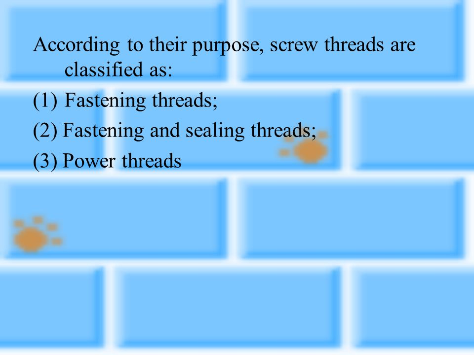 According to their purpose, screw threads are classified as: (1)Fastening threads; (2) Fastening and sealing threads; (3) Power threads