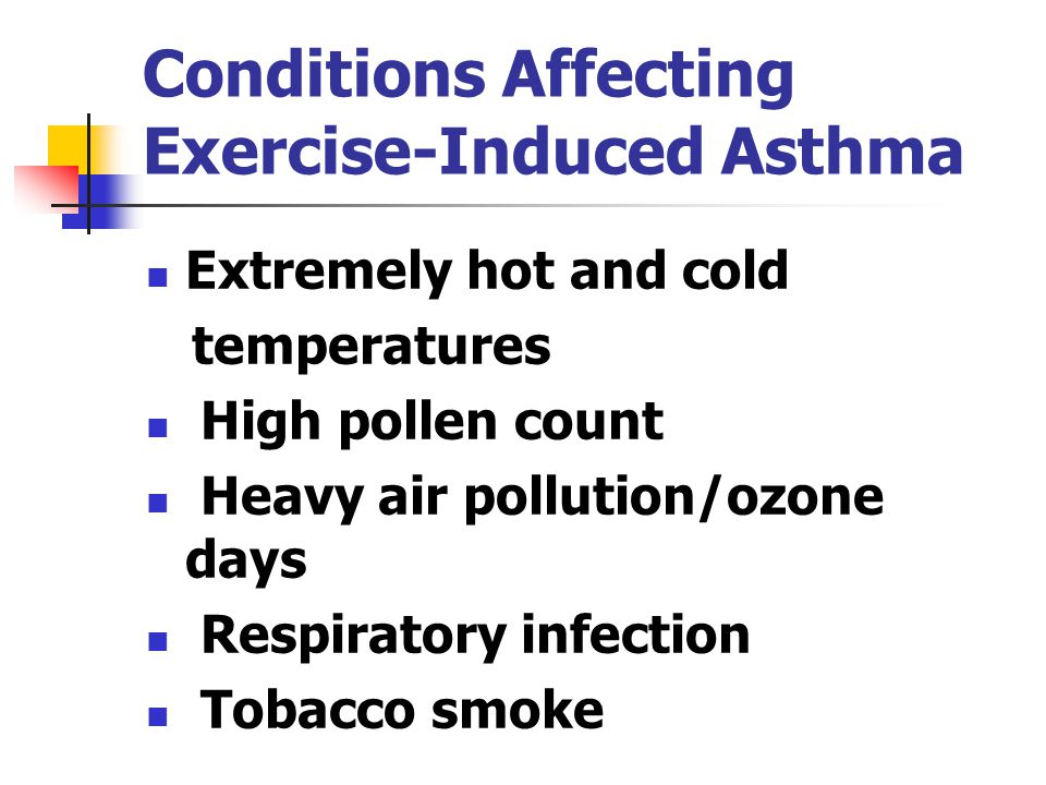 Conditions Affecting Exercise-Induced Asthma Extremely hot and cold temperatures High pollen count Heavy air pollution/ozone days Respiratory infection Tobacco smoke
