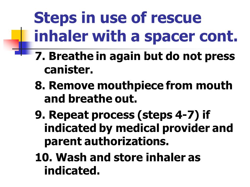 Steps in use of rescue inhaler with a spacer cont.