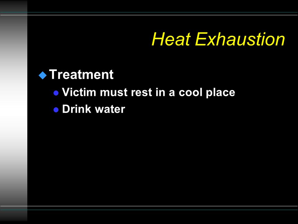 Heat Exhaustion u Victim suffers from a severe lack of fluids and salts u Symptoms l Pale or flushed skin l Moist skin l Headache l Fatigue l Nausea l Normal or slightly elevated temperature l Profuse sweating