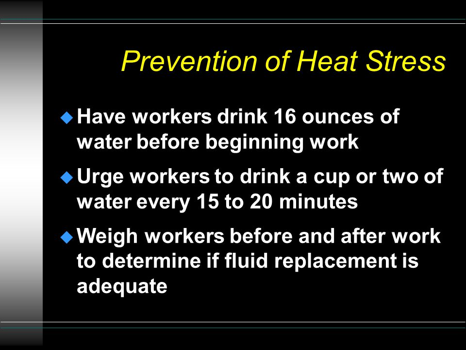 Prevention of Heat Stress u Maintain adequate water intake u Take breaks in a cool place u Learn the signs and symptoms of heat stress and respond at the earliest point of detection u Schedule heavy work or work in PPE for cool times of the day u Move work location to shade or cooler area