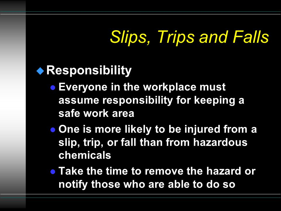 Slips, Trips and Falls u Awareness l Be alert throughout the workday l Look ahead from the knee level l Know where there are existing step hazards l Look for wet areas l Look for obstructions and electrical cords