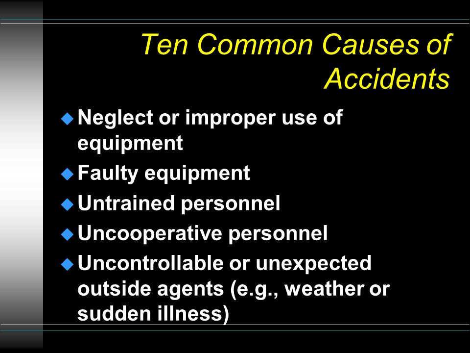 Ten Common Causes of Accidents u Poor instructions u Poor planning u Improper design u Improper equipment provided or used u Failure to follow instructions