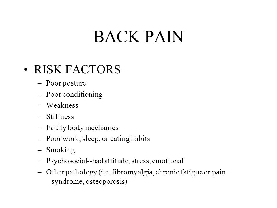 BACK PAIN RISK FACTORS –Poor posture –Poor conditioning –Weakness –Stiffness –Faulty body mechanics –Poor work, sleep, or eating habits –Smoking –Psychosocial--bad attitude, stress, emotional –Other pathology (i.e.