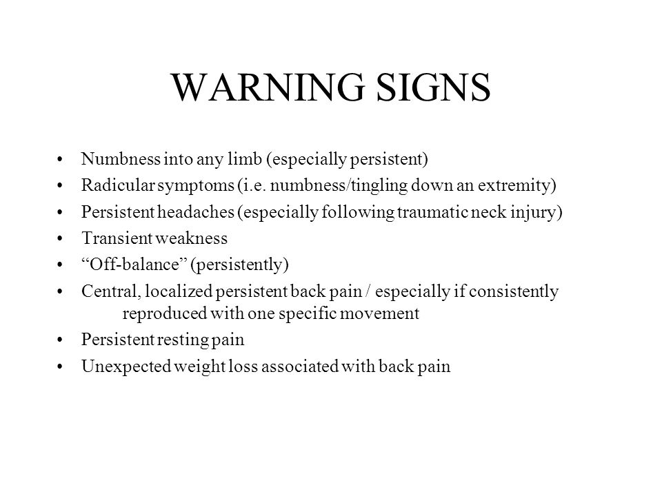 WARNING SIGNS Numbness into any limb (especially persistent) Radicular symptoms (i.e.