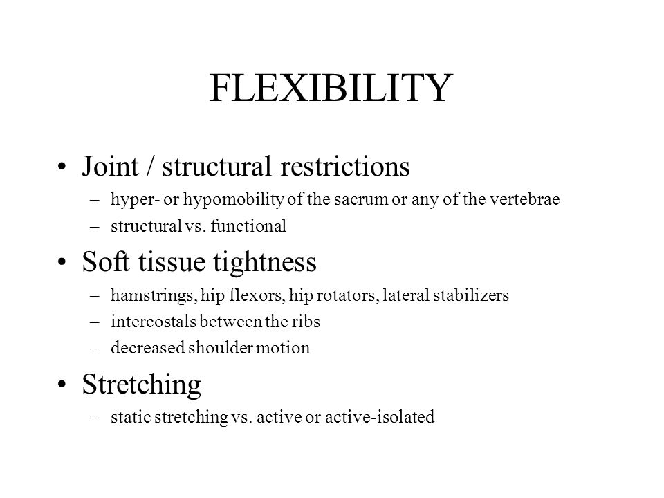 FLEXIBILITY Joint / structural restrictions –hyper- or hypomobility of the sacrum or any of the vertebrae –structural vs.