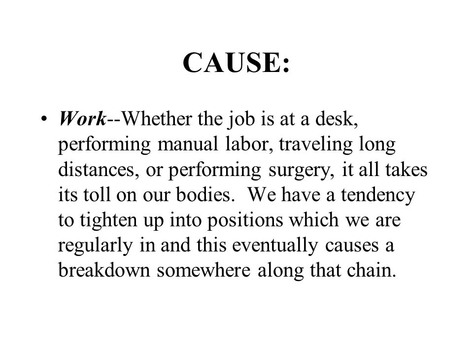 CAUSE: Work--Whether the job is at a desk, performing manual labor, traveling long distances, or performing surgery, it all takes its toll on our bodies.