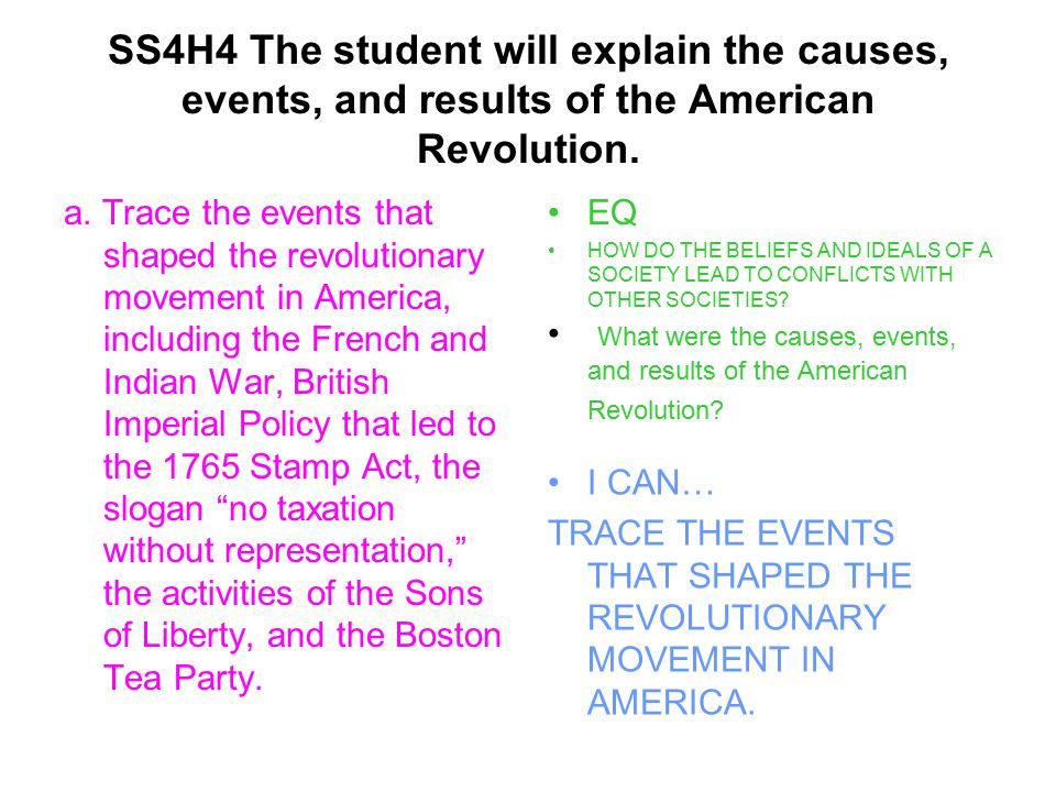 Events that shaped the revolutionary movement in America EVENTSDATESCAUSESRESULTS French and Indian War British Imperial Policy that led to the 1765 Stamp Act Slogan: No taxation without representation! Activities of the Sons of Liberty Boston Tea Party