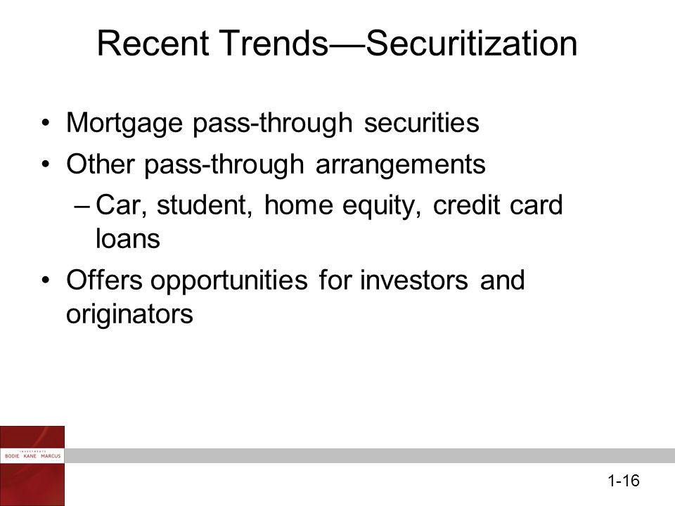 1-16 Recent Trends—Securitization Mortgage pass-through securities Other pass-through arrangements –Car, student, home equity, credit card loans Offers opportunities for investors and originators