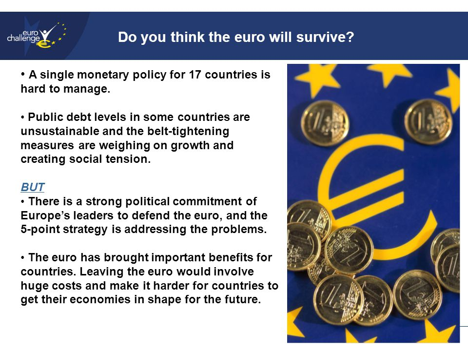 Do you think the euro will survive. A single monetary policy for 17 countries is hard to manage.