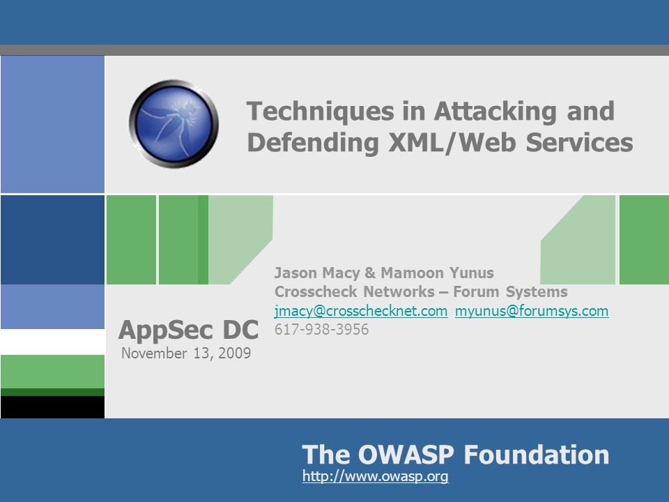 The OWASP Foundation AppSec DC http://www.owasp.org Techniques in Attacking and Defending XML/Web Services Jason Macy & Mamoon Yunus Crosscheck Networks – Forum Systems jmacy@crosschecknet.comjmacy@crosschecknet.com myunus@forumsys.commyunus@forumsys.com 617-938-3956 November 13, 2009