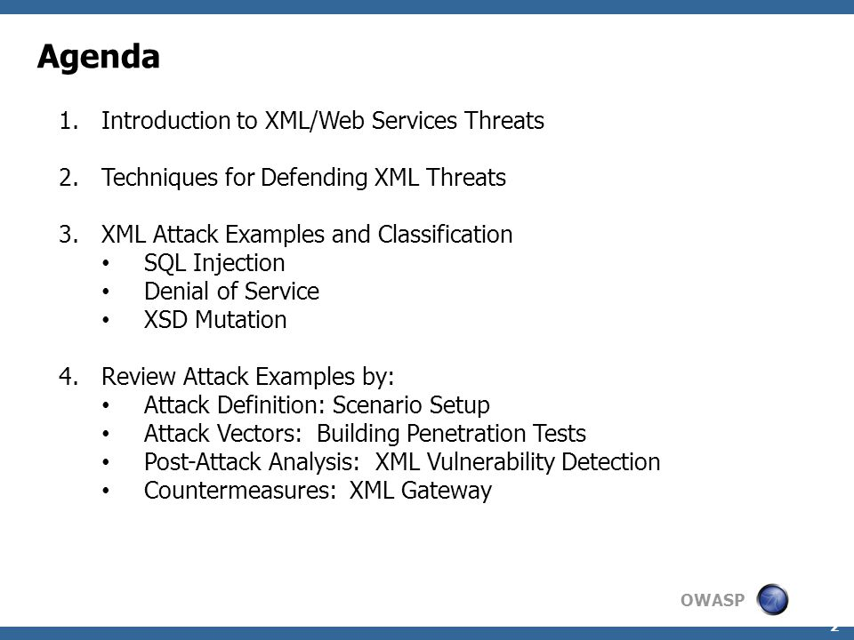 OWASP 2 Agenda 1.Introduction to XML/Web Services Threats 2.Techniques for Defending XML Threats 3.XML Attack Examples and Classification SQL Injection Denial of Service XSD Mutation 4.Review Attack Examples by: Attack Definition: Scenario Setup Attack Vectors: Building Penetration Tests Post-Attack Analysis: XML Vulnerability Detection Countermeasures: XML Gateway