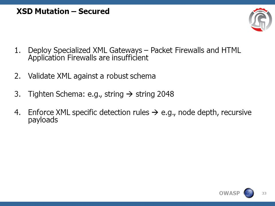 OWASP XSD Mutation – Secured 33 1.Deploy Specialized XML Gateways – Packet Firewalls and HTML Application Firewalls are insufficient 2.Validate XML against a robust schema 3.Tighten Schema: e.g., string  string 2048 4.Enforce XML specific detection rules  e.g., node depth, recursive payloads