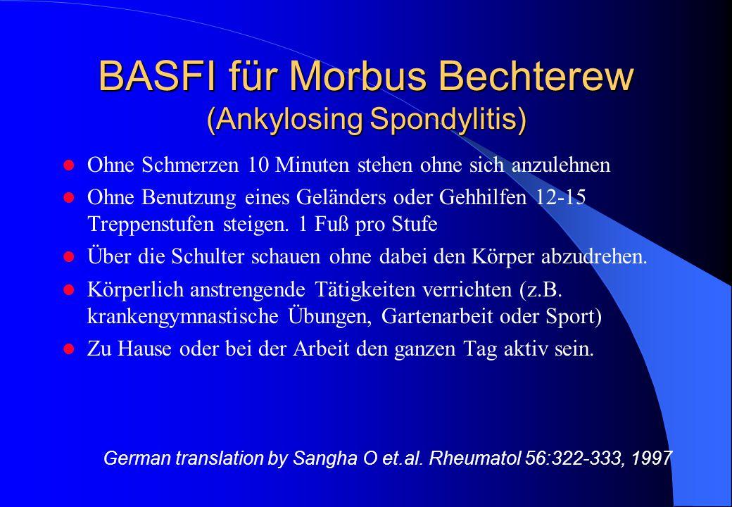 BASFI für Morbus Bechterew (Ankylosing Spondylitis) Ohne Schmerzen 10 Minuten stehen ohne sich anzulehnen Ohne Benutzung eines Geländers oder Gehhilfen 12-15 Treppenstufen steigen.
