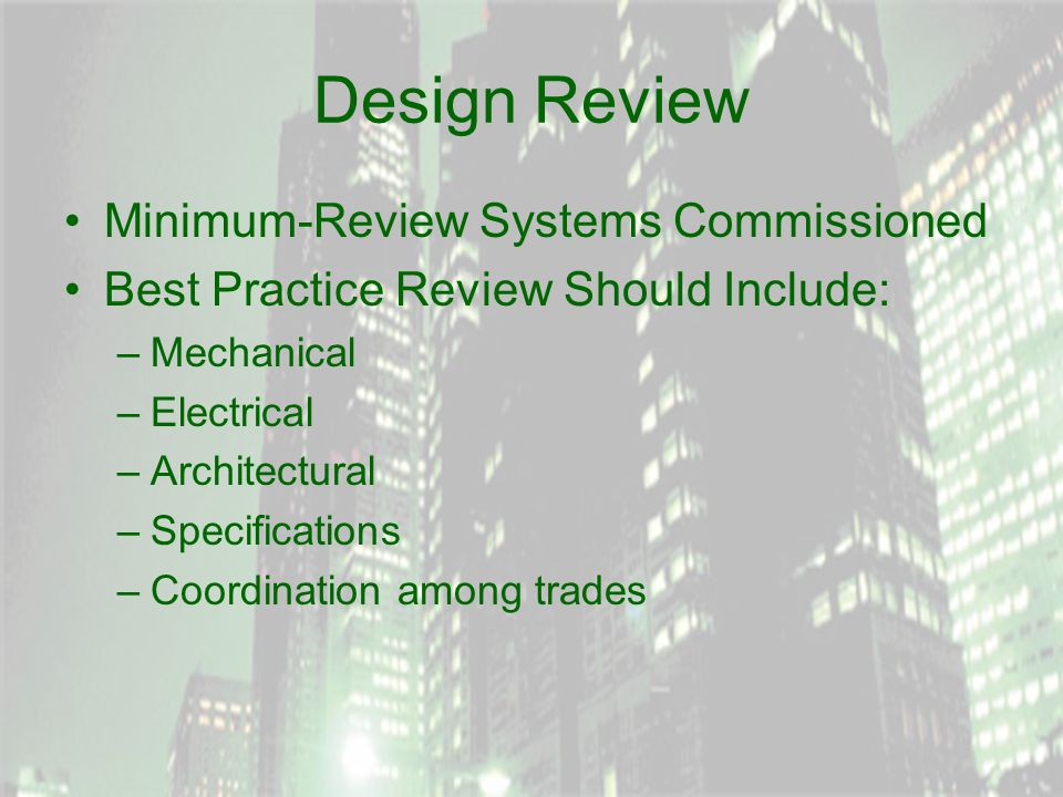 Design Review Minimum-Review Systems Commissioned Best Practice Review Should Include: –Mechanical –Electrical –Architectural –Specifications –Coordination among trades