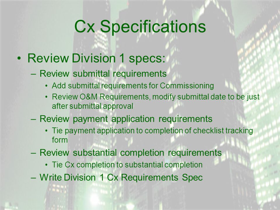 Cx Specifications Review Division 1 specs: –Review submittal requirements Add submittal requirements for Commissioning Review O&M Requirements, modify submittal date to be just after submittal approval –Review payment application requirements Tie payment application to completion of checklist tracking form –Review substantial completion requirements Tie Cx completion to substantial completion –Write Division 1 Cx Requirements Spec
