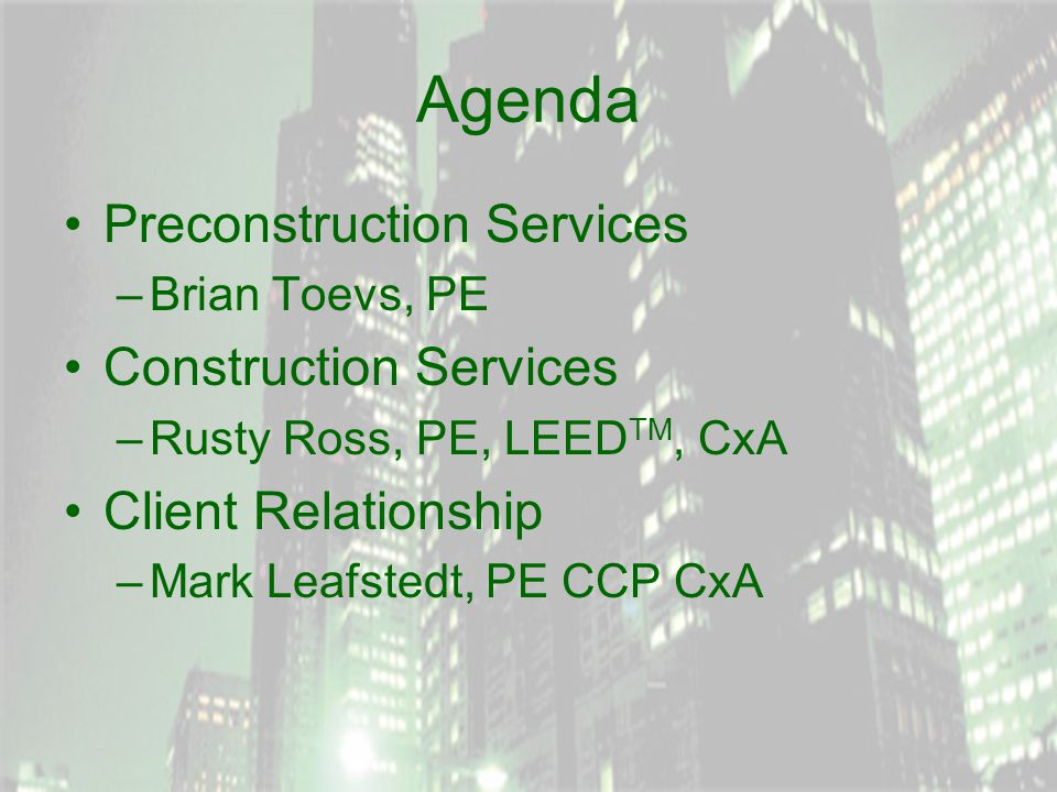 Agenda Preconstruction Services –Brian Toevs, PE Construction Services –Rusty Ross, PE, LEED TM, CxA Client Relationship –Mark Leafstedt, PE CCP CxA