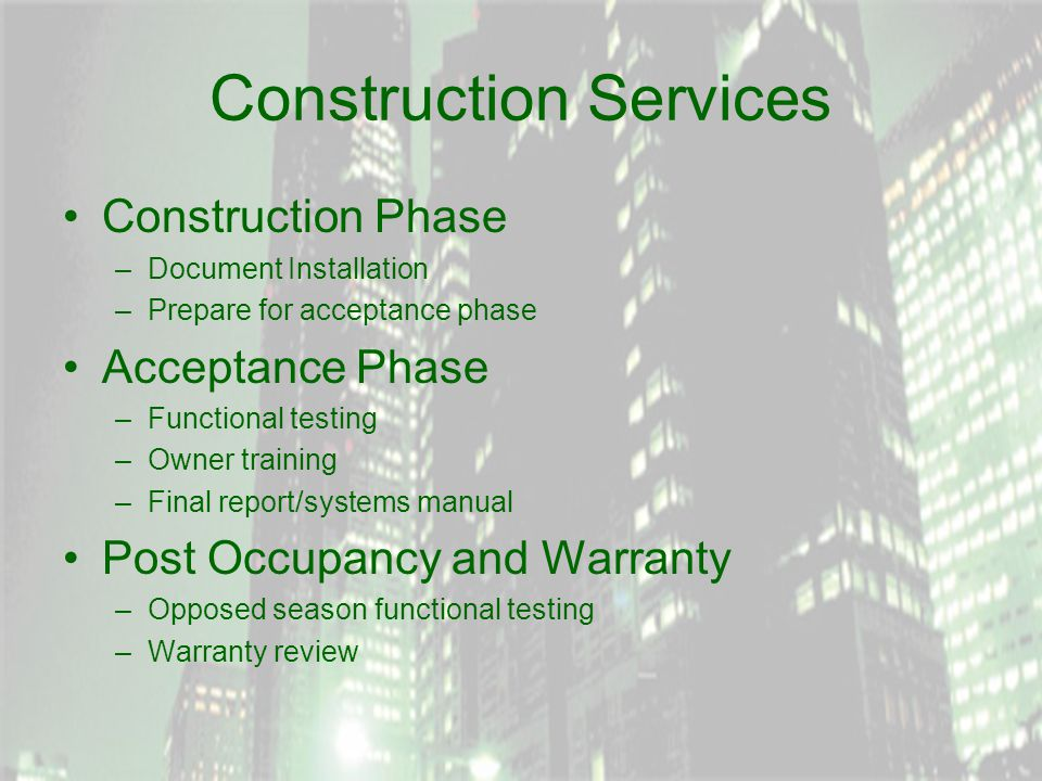 Construction Services Construction Phase –Document Installation –Prepare for acceptance phase Acceptance Phase –Functional testing –Owner training –Final report/systems manual Post Occupancy and Warranty –Opposed season functional testing –Warranty review