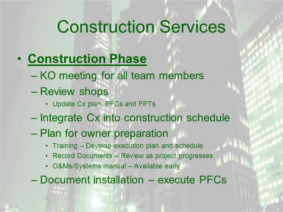 Construction Services Construction Phase –KO meeting for all team members –Review shops Update Cx plan, PFCs and FPTs –Integrate Cx into construction schedule –Plan for owner preparation Training – Develop execution plan and schedule Record Documents – Review as project progresses O&Ms/Systems manual – Available early –Document installation – execute PFCs