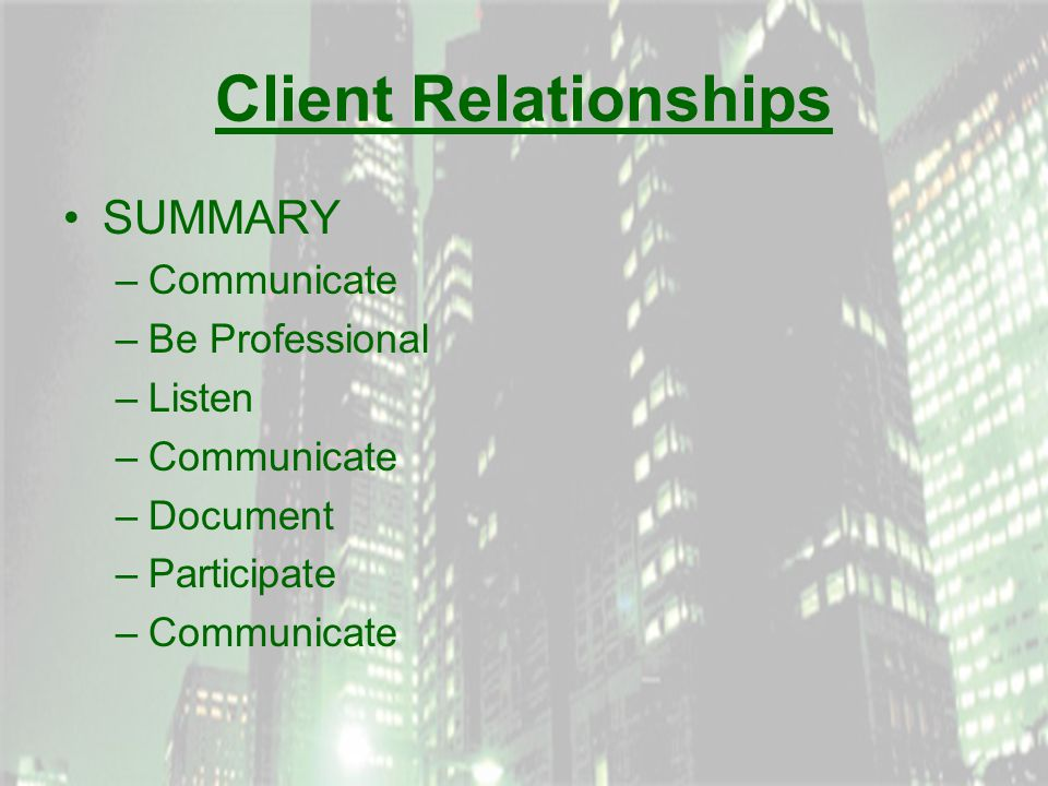 Client Relationships SUMMARY –Communicate –Be Professional –Listen –Communicate –Document –Participate –Communicate