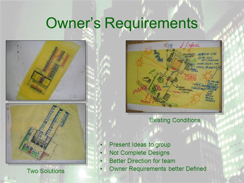 Owner's Requirements Present Ideas to group Not Complete Designs Better Direction for team Owner Requirements better Defined Two Solutions Existing Conditions