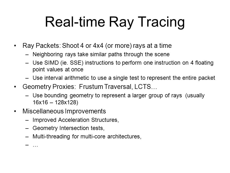 Real-time Ray Tracing Ray Packets: Shoot 4 or 4x4 (or more) rays at a time –Neighboring rays take similar paths through the scene –Use SIMD (ie.