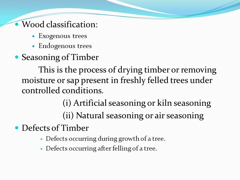 Wood classification: Exogenous trees Endogenous trees Seasoning of Timber This is the process of drying timber or removing moisture or sap present in freshly felled trees under controlled conditions.