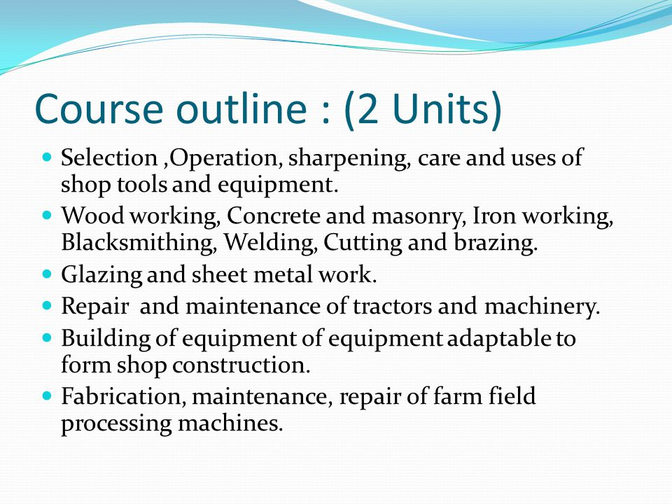 Course outline : (2 Units) Selection,Operation, sharpening, care and uses of shop tools and equipment.