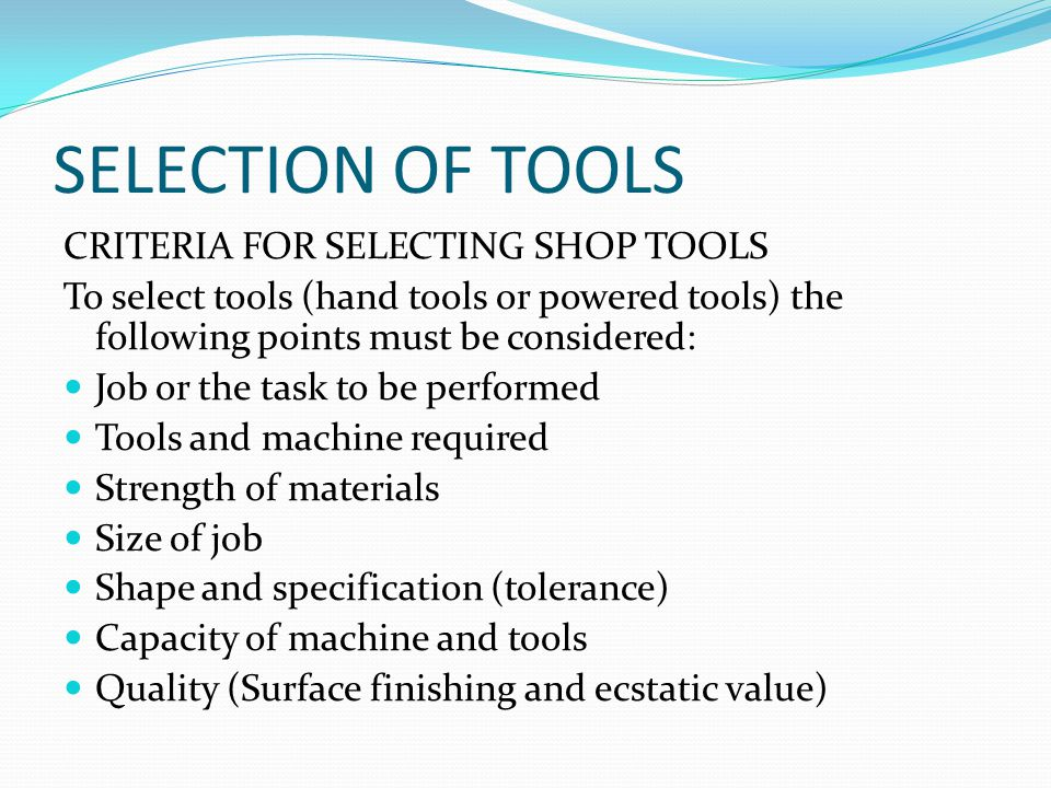SELECTION OF TOOLS CRITERIA FOR SELECTING SHOP TOOLS To select tools (hand tools or powered tools) the following points must be considered: Job or the task to be performed Tools and machine required Strength of materials Size of job Shape and specification (tolerance) Capacity of machine and tools Quality (Surface finishing and ecstatic value)