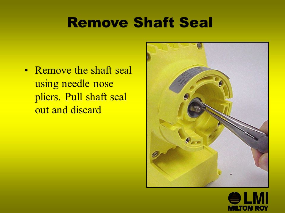 Remove Shaft Seal Remove the shaft seal using needle nose pliers. Pull shaft seal out and discard