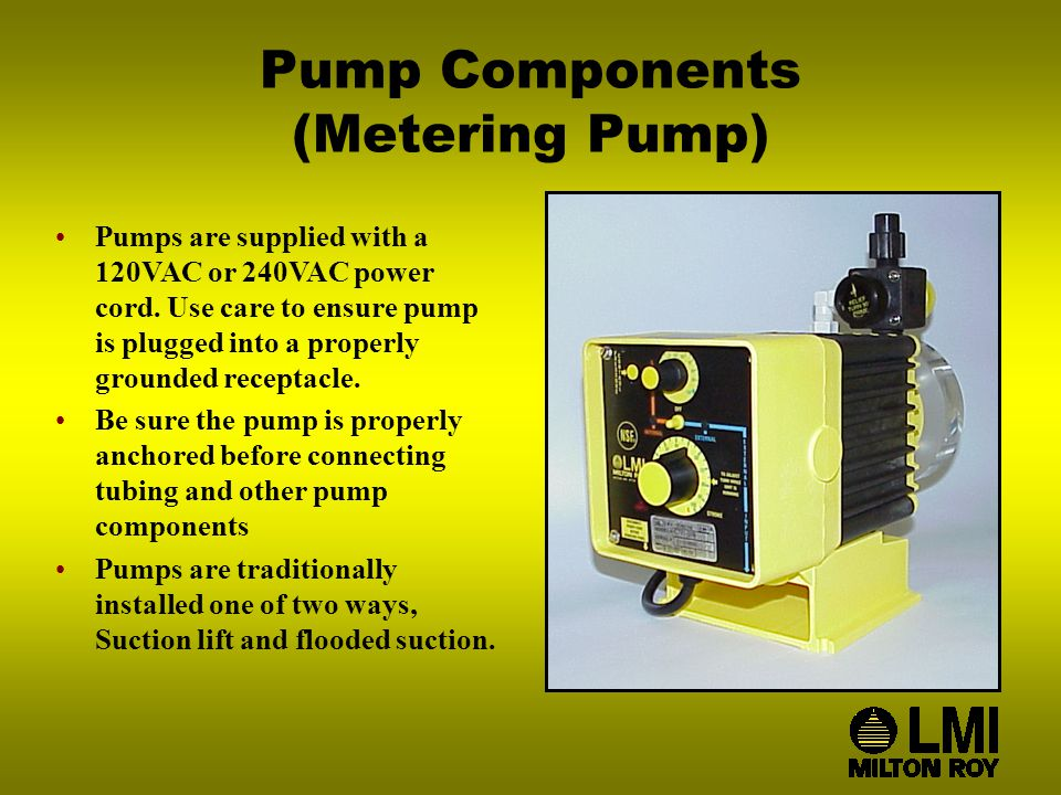 Pump Components (Metering Pump) Pumps are supplied with a 120VAC or 240VAC power cord.