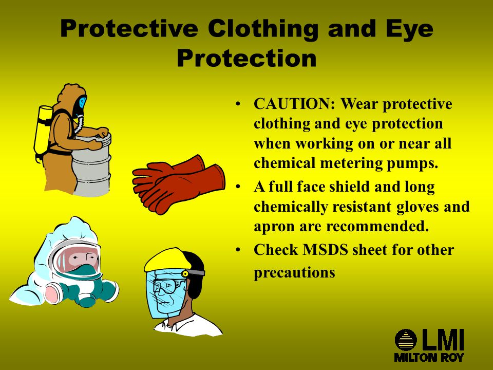 Protective Clothing and Eye Protection CAUTION: Wear protective clothing and eye protection when working on or near all chemical metering pumps.