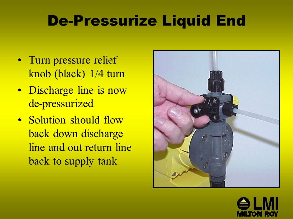 De-Pressurize Liquid End Turn pressure relief knob (black) 1/4 turn Discharge line is now de-pressurized Solution should flow back down discharge line and out return line back to supply tank