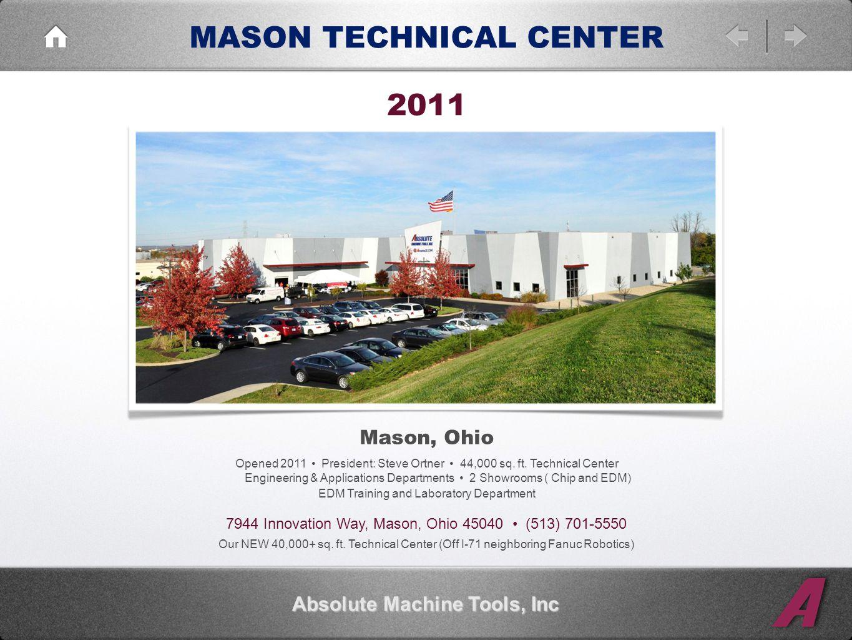 MASON TECHNICAL CENTER Absolute Machine Tools, Inc Mason, Ohio Opened 2011 President: Steve Ortner 44,000 sq.