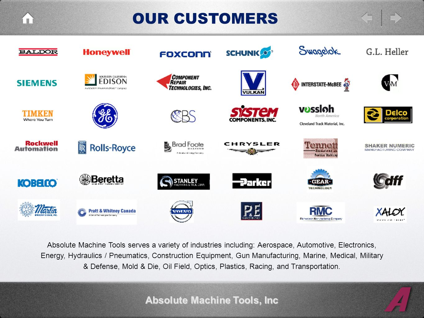 OUR CUSTOMERS Absolute Machine Tools, Inc Absolute Machine Tools serves a variety of industries including: Aerospace, Automotive, Electronics, Energy, Hydraulics / Pneumatics, Construction Equipment, Gun Manufacturing, Marine, Medical, Military & Defense, Mold & Die, Oil Field, Optics, Plastics, Racing, and Transportation.