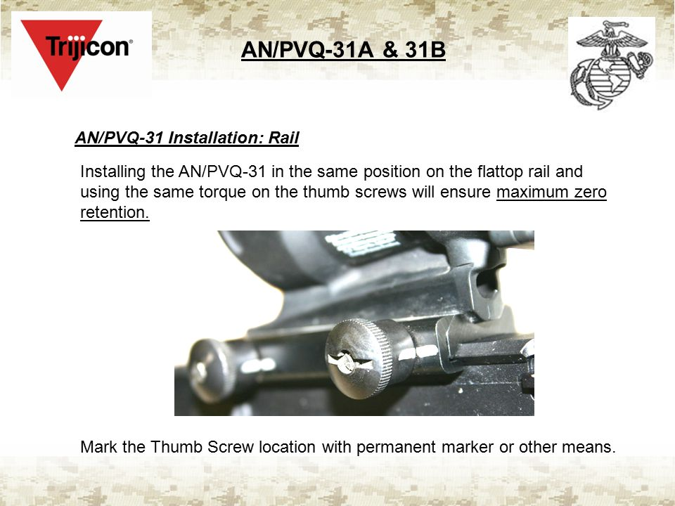AN/PVQ-31A & 31B AN/PVQ-31 Installation: Rail Installing the AN/PVQ-31 in the same position on the flattop rail and using the same torque on the thumb screws will ensure maximum zero retention.