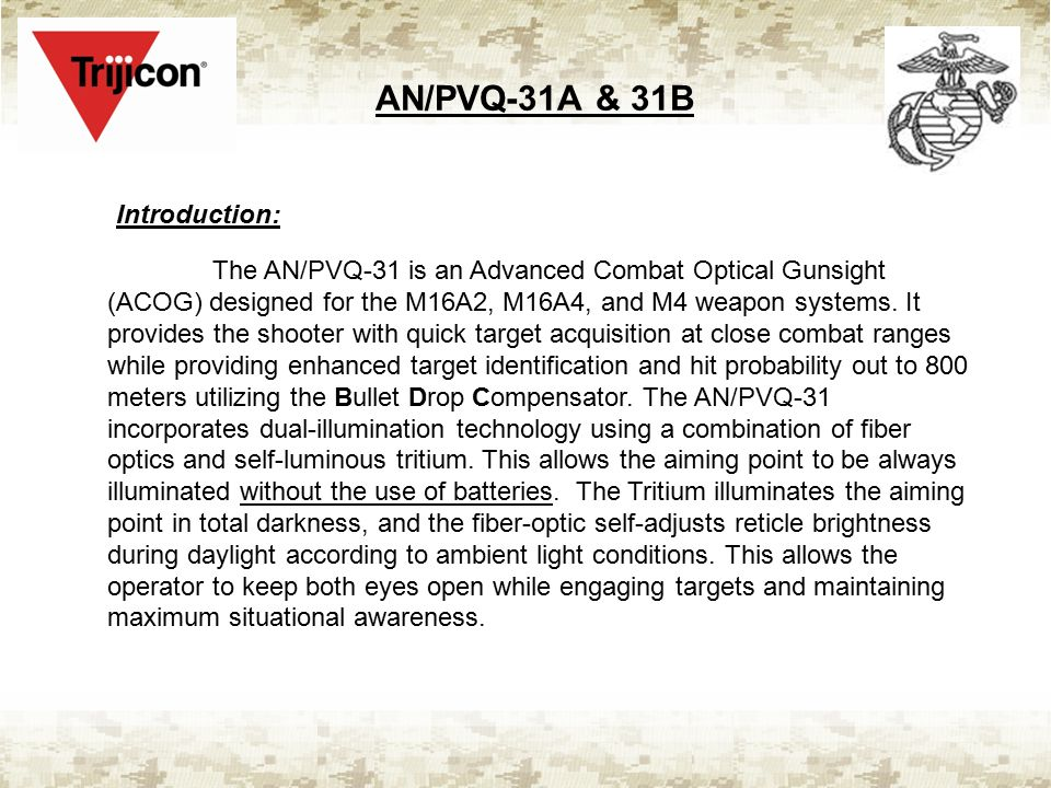 AN/PVQ-31A & 31B Introduction: The AN/PVQ-31 is an Advanced Combat Optical Gunsight (ACOG) designed for the M16A2, M16A4, and M4 weapon systems. It pr