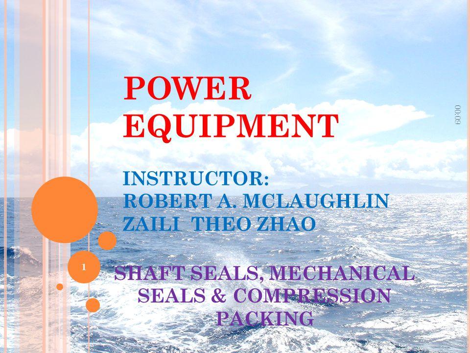 POWER EQUIPMENT INSTRUCTOR: ROBERT A. MCLAUGHLIN ZAILI THEO ZHAO SHAFT SEALS, MECHANICAL SEALS & COMPRESSION PACKING 00:11 1
